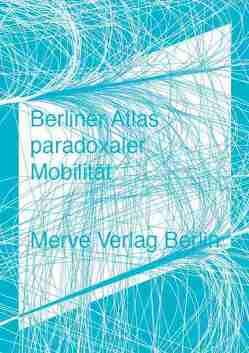 Berliner Atlas paradoxaler Mobilität von Ahlert,  Moritz, Borries,  Friedrich von, Herrmann,  Christoph T., Rammler,  Stephan, Uerz,  Gereon, Unverzart,  Olaf, von Borries,  Friedrich, Welzer,  Harald
