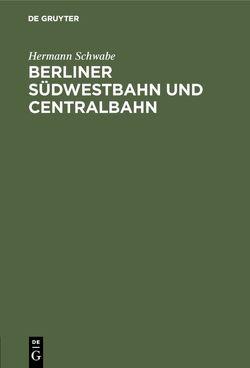 Berliner Südwestbahn und Centralbahn von Schwabe,  Hermann
