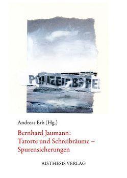 Bernhard Jaumann: Tatorte und Schreibräume – Spurensicherungen von Erb,  Andreas