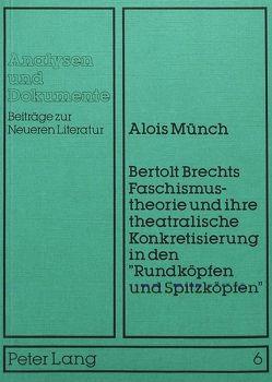 Bertolt Brechts Faschismustheorie und ihre theatralische Konkretisierung in den «Rundköpfen und Spitzköpfen» von Münch,  Alois