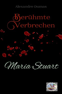 Berühmte Verbrechen / Maria Stuart (Erstmals in Deutsch) von Dumas,  Alexandre