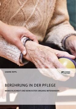 Berührung in der Pflege. Menschlichkeit und bewusster Umgang miteinander von Rippl,  Sabine