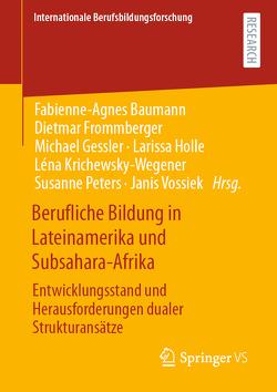 Berufliche Bildung in Lateinamerika und Subsahara-Afrika von Baumann,  Fabienne-Agnes, Frommberger,  Dietmar, Gessler,  Michael, Holle,  Larissa, Krichewsky-Wegener,  Léna, Peters,  Susanne, Vossiek,  Janis