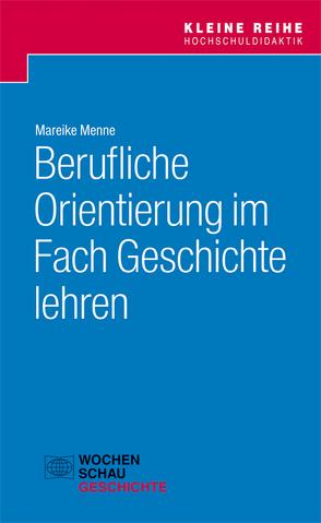 Berufliche Orientierung im Fach Geschichte lehren von Menne,  Mareike