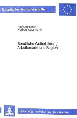 Berufliche Weiterbildung, Arbeitsmarkt und Region von Dobischat,  Rolf, Wassmann,  Herbert