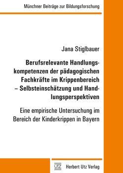 Berufsrelevante Handlungskompetenzen der pädagogischen Fachkräfte im Krippenbereich – Selbsteinschätzung und Handlungsperspektiven von Stiglbauer,  Jana