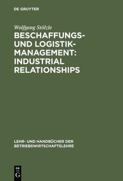 Beschaffungs- und Logistik-Management: Industrial Relationships von Stölzle,  Wolfgang
