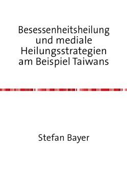 Besessenheitsheilung und mediale Heilungsstrategien am Beispiel Taiwans von Bayer,  Stefan