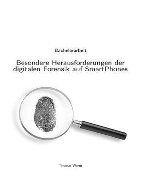 Besondere Herausforderungen der digitalen Forensik auf SmartPhones von Worm,  Thomas