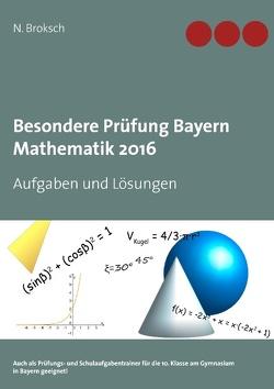 Besondere Prüfung Bayern Mathematik 2016 von Broksch,  N.