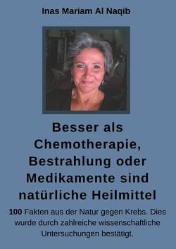 Besser als Chemotherapie, Bestrahlung oder Medikamente sind natürliche Heilmittel von Al Naqib,  Inas Mariam