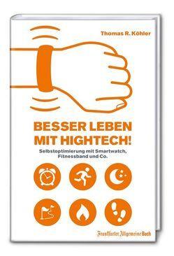 Besser Leben mit Hightech!: Selbstoptimierung mit Smartwatch, Fitnessband und Co. von Köhler,  Thomas R.