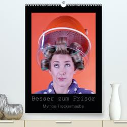Besser zum Frisör – Mythos Trockenhaube (Premium, hochwertiger DIN A2 Wandkalender 2020, Kunstdruck in Hochglanz) von Weis,  Stefan