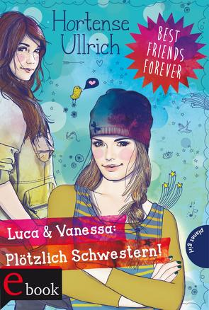 Best Friends Forever: Luca & Vanessa: Plötzlich Schwestern! von Liepins,  Carolin, Ullrich,  Hortense