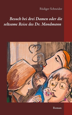 Besuch bei drei Damen oder die seltsame Reise des Dr. Mondmann von Schneider,  Rüdiger