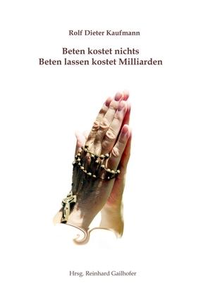 Beten kostet nichts – Beten lassen kostet Milliarden von Gailhofer,  Reinhard, Kaufmann,  Rolf Dieter