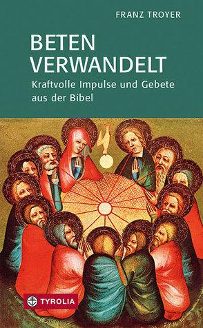 Beten verwandelt von Troyer,  Franz