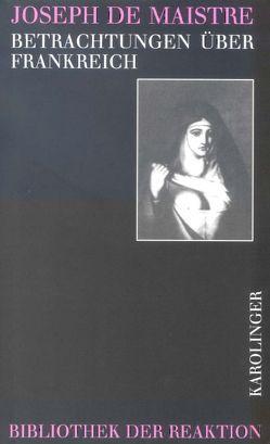 Betrachtungen über Frankreich von Maistre,  Joseph de, Maschke,  Günter, Oppeln-Bronikowki,  F von