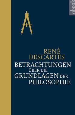 Betrachtungen über die Grundlagen der Philosophie von Descartes,  Rene