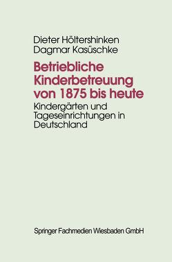Betriebliche Kinderbetreuung von 1875 bis heute von Höltershinken,  Dieter, Kasüschke,  Dagmar