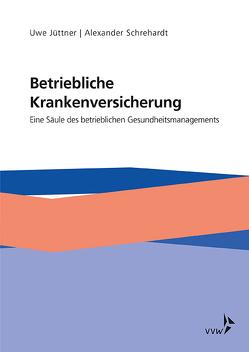 Betriebliche Krankenversicherung – Eine Säule des betrieblichen Gesundheitsmanagements von Jüttner,  Uwe, Schrehardt,  Alexander