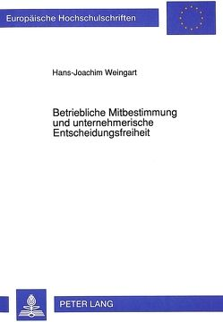 Betriebliche Mitbestimmung und unternehmerische Entscheidungsfreiheit von Weingart, Hans-Joachim