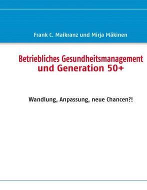 Betriebliches Gesundheitsmanagement und Generation 50+ von Maikranz,  Frank C., Mäkinen,  Mirja