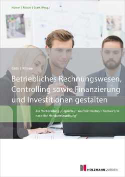 Betriebliches Rechnungswesen, Controlling sowie Finanzierung und Investitionen gestalten von Goetz,  Michael, Rössle,  Prof. Dr.Werner
