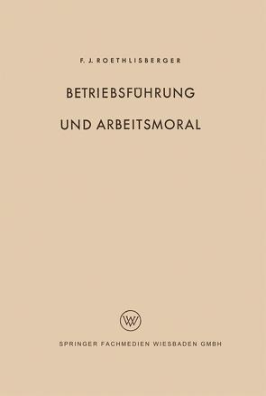 Betriebsführung und Arbeitsmoral von Roethlisberger,  Fritz J.