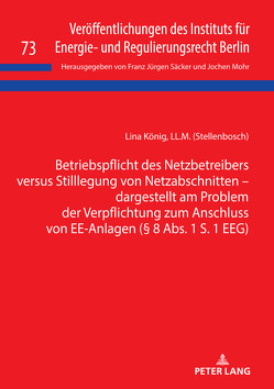 Betriebspflicht des Netzbetreibers versus Stilllegung von Netzabschnitten – dargestellt am Problem der Verpflichtung zum Anschluss von EE-Anlagen (§ 8 Abs. 1 S. 1 EEG) von König,  Lina