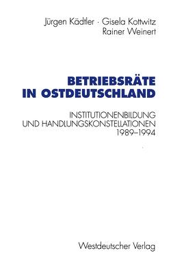 Betriebsräte in Ostdeutschland von Kädtler,  Jürgen, Kottwitz,  Gisela, Weinert,  Rainer