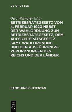 Betriebsrätegesetz vom 4. Februar 1920 nebst der Wahlordnung zum Betriebsrätegesetz, dem Aufsichtsratsgesetz samt Wahlordnung und den Ausführungsverordnungen des Reichs und der Länder von Warneyer,  Otto