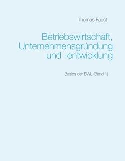 Betriebswirtschaft, Unternehmensgründung und -entwicklung von Faust,  Thomas
