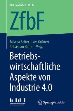 Betriebswirtschaftliche Aspekte von Industrie 4.0 von Berlin,  Sebastian, Grünert,  Lars, Seiter,  Mischa