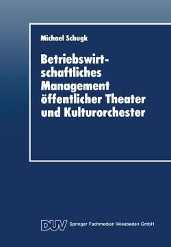 Betriebswirtschaftliches Management öffentlicher Theater und Kulturorchester von Schugk,  Michael