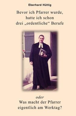 """Bevor ich Pfarrer wurde, hatte ich schon drei """"ordentliche"""" Berufe oder Was macht der Pfarrer eigentlich am Werktag? von Hütting,  Eberhard"""