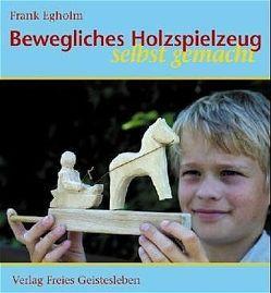 Bewegliches Holzspielzeug selbst gemacht von Egholm,  Frank, Zöller,  Patrick