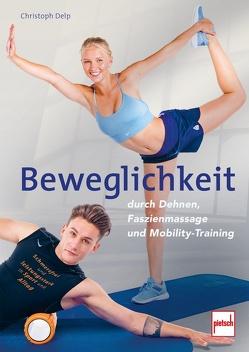 Beweglichkeit durch Dehnen, Faszienmassage und Mobility-Training von Delp,  Christoph