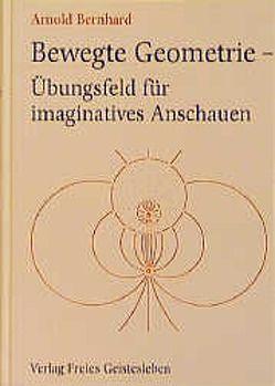 Bewegte Geometrie – Übungsfeld für imaginatives Anschauen von Arnold,  Bernhard
