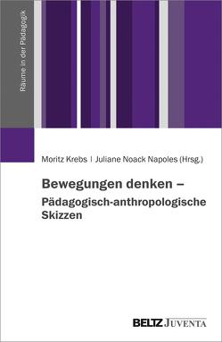 Bewegungen denken – Pädagogisch-anthropologische Skizzen von Krebs,  Moritz, Noack Napoles,  Juliane