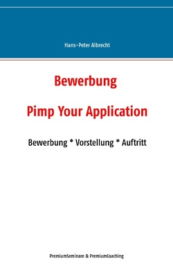 Bewerbung: Pimp Your Application von Albrecht,  Hans-Peter, PremiumCoaching,  PremiumSeminare