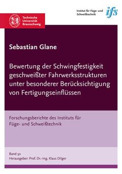 Bewertung der Schwingfestigkeit geschweißter Fahrwerksstrukturen unter besonderer Berücksichtigung von Fertigungseinflüssen von Glane,  Sebastian