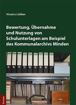 Bewertung, Übernahme und Nutzung von Schulunterlagen am Beispiel des Kommunalarchivs Minden von Lübben,  Vinzenz