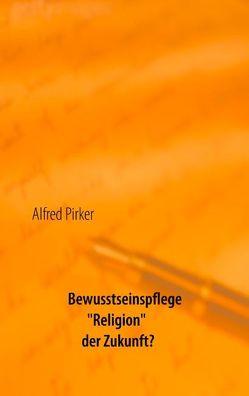 """Bewusstseinspflege """"Religion"""" der Zukunft? von Pirker,  Alfred"""