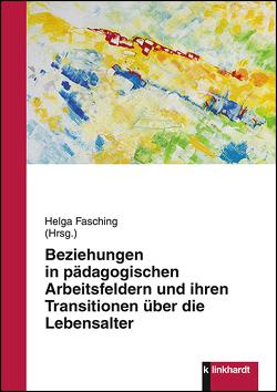 Beziehungen in pädagogischen Arbeitsfeldern und ihren Transitionen über die Lebensalter von Fasching,  Helga