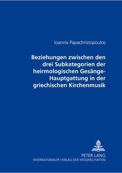 Beziehungen zwischen den drei Subkategorien der heirmologischen Gesänge-Hauptgattung in der griechischen Kirchenmusik von Papachristopoulos,  Ioannis