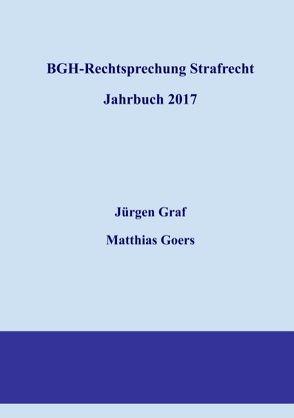 BGH-Rechtsprechung Strafrecht – Jahrbuch 2017 von Goers,  Matthias, Graf,  Jürgen-Peter