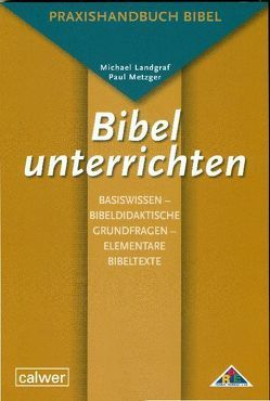 Bibel unterrichten Basiswissen – Bibeldidaktische Grundfragen – Elementare Bibeltexte von Landgraf,  Michael, Metzger,  Paul