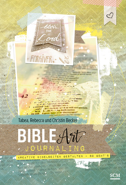 Bible Art Journaling von Becker,  Christina, Becker,  Rebecca, Becker,  Tabea