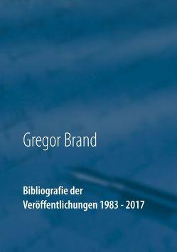 Bibliografie der Veröffentlichungen 1983 – 2017 von Brand,  Gregor